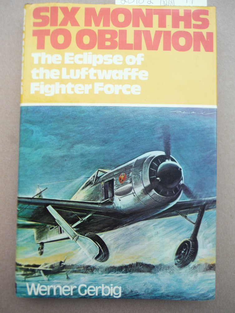 Image 0 of Six Months to Oblivion The Eclipse of the Luftwaffe Fighter Force