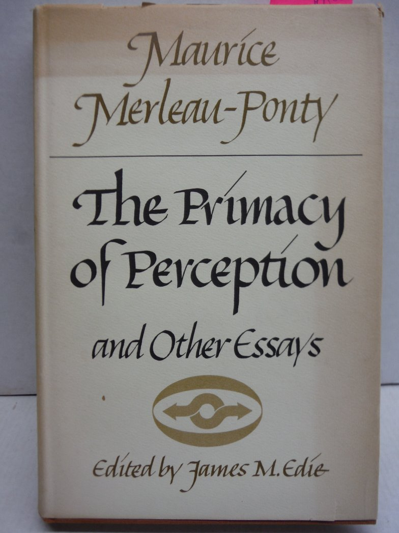 The primacy of perception,: And other essays on phenomenological psychology, the